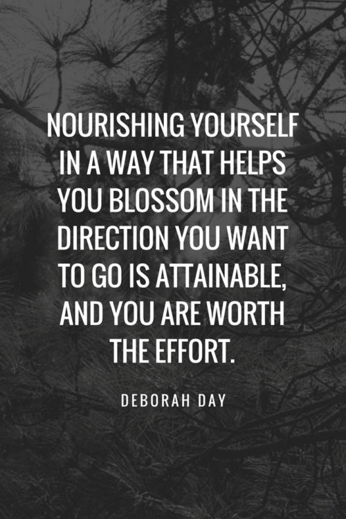 Nourishing yourself in a way that helps you blossom in the direction you want to go is attainable, and you are worth the effort. - Deborah Day